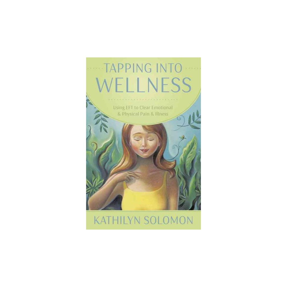 Tapping into Wellness : Using Eft to Clear Emotional & Physical Pain & Illness (Paperback) (Kathilyn