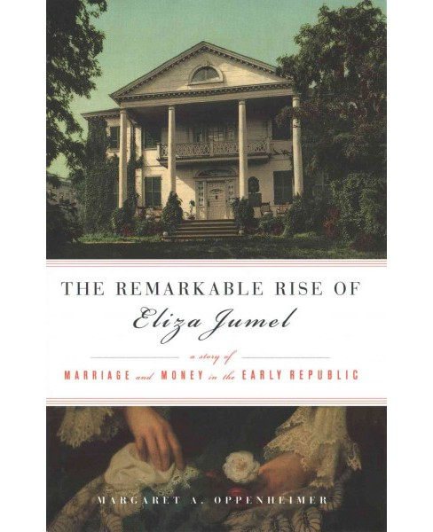 Remarkable Rise of Eliza Jumel : A Story of Marriage and Money in the Early Republic (Hardcover) - image 1 of 1