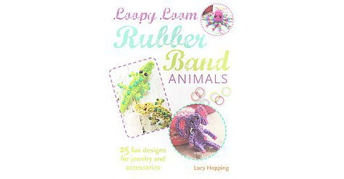 Loopy Loom Rubber Band Animals : 25 Fun Designs for Jewelry and Accessories (Paperback) (Lucy Hopping) - image 1 of 1