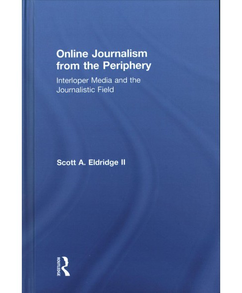 Online Journalism from the Periphery : Interloper Media and the Journalistic Field -  (Hardcover) - image 1 of 1
