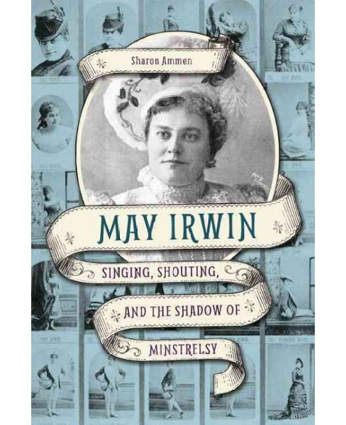 May Irwin : Singing, Shouting, and the Shadow of Minstrelsy (Paperback) (Sharon Ammen) - image 1 of 1