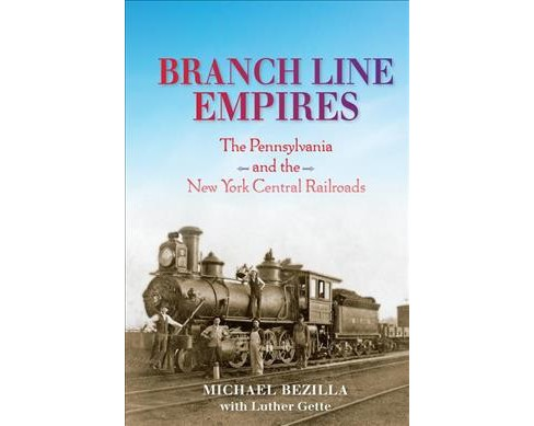 Branch Line Empires : The Pennsylvania and the New York Central Railroads -  (Hardcover) - image 1 of 1