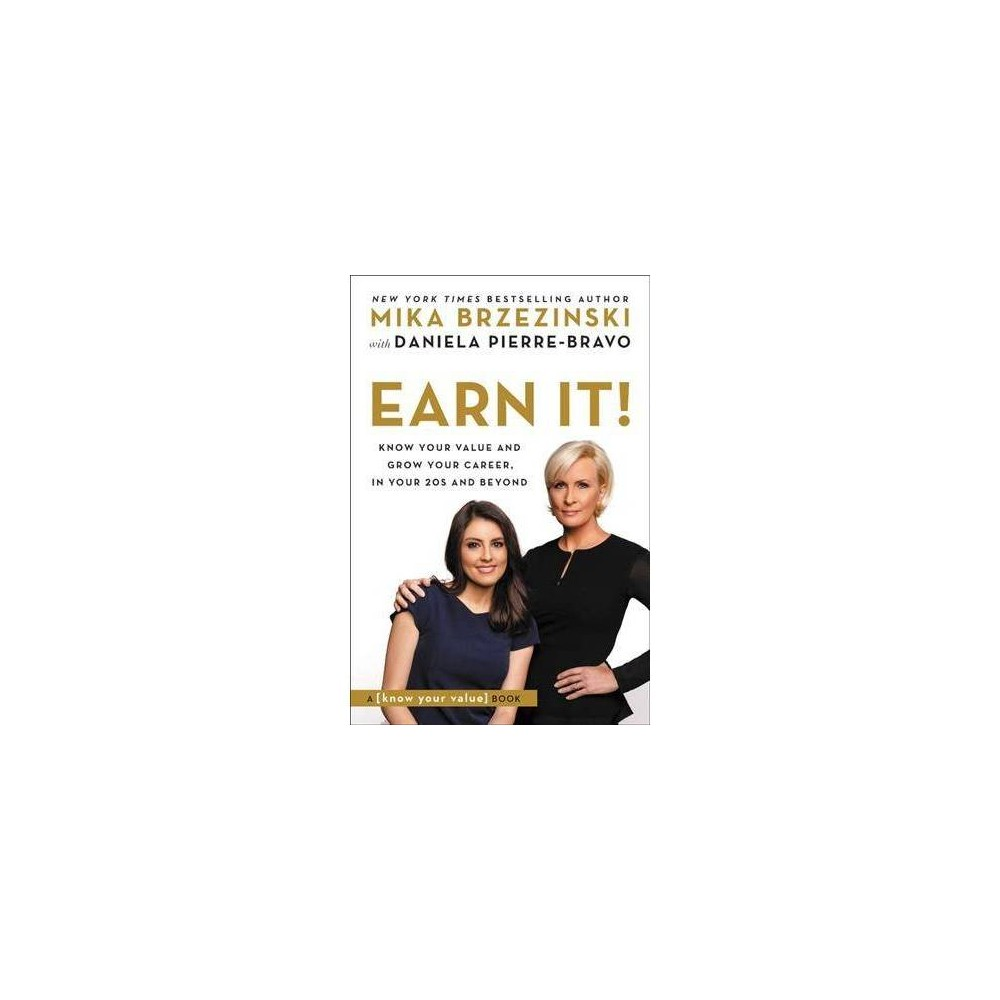 Earn It! : Know Your Value and Grow Your Career, in Your 20s and Beyond - by Mika Brzezinski (Paperback)