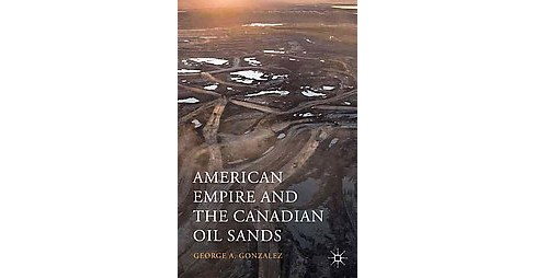 American Empire and the Canadian Oil Sands (Hardcover) (George A. Gonzalez) - image 1 of 1