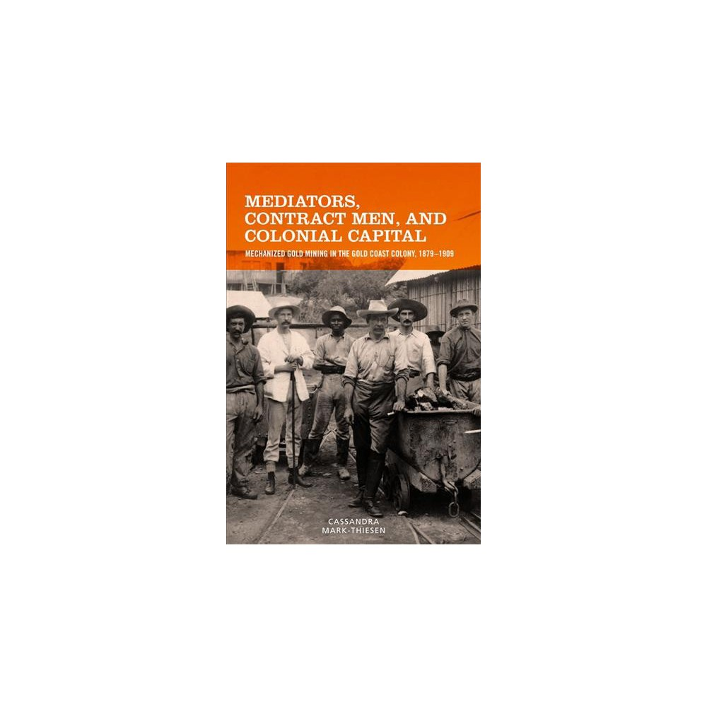 Mediators, Contract Men, and Colonial Capital : Mechanized Gold Mining in the Gold Coast Colony