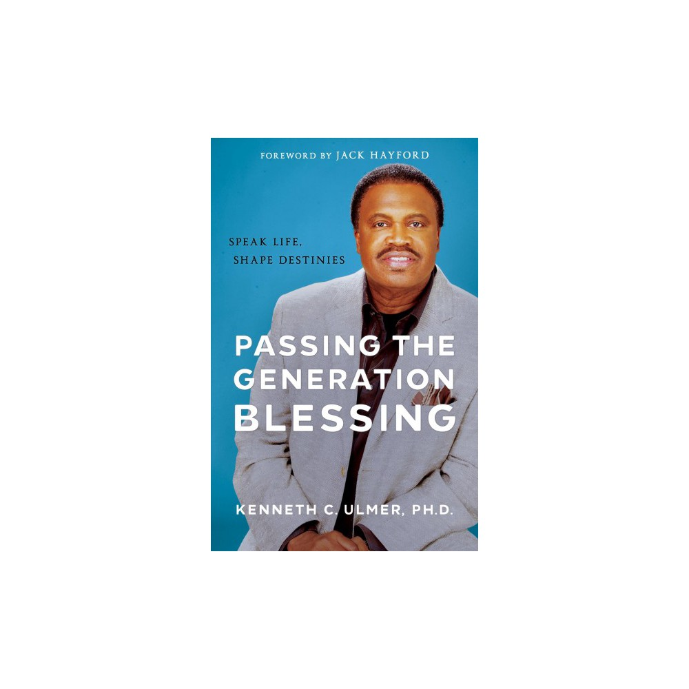 Passing the Generation Blessing : Speak Life, Shape Destinies - by Ph.D. Kenneth C. Ulmer (Paperback)