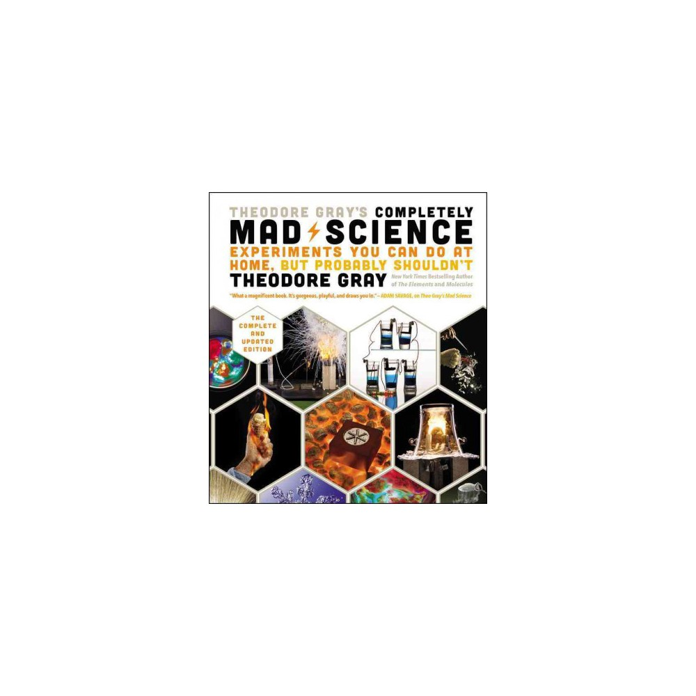 Theodore Gray's Completely Mad Science : Experiments You Can Do at Home but Probably Shouldn't