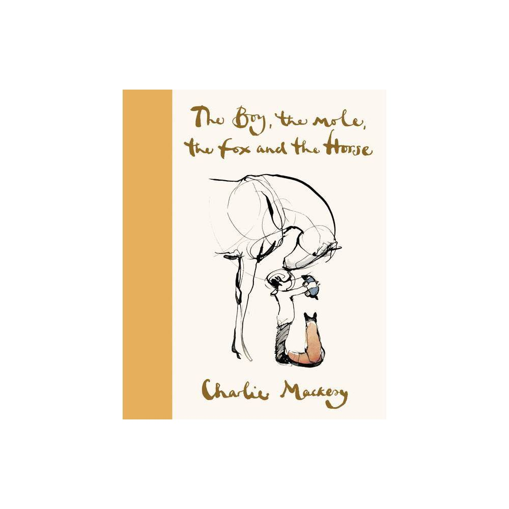 The Boy, the Mole, the Fox and the Horse - by Charlie Mackesy (Hardcover) #1 NEW YORK TIMES BESTSELLER - WALL STREET JOURNAL BESTSELLER - USA TODAY BESTSELLER  The Boy, the Mole, the Fox and the Horse is not only a thought-provoking, discussion-worthy story, the book itself is an object of art. - Elizabeth Egan, The New York Times From British illustrator, artist, and author Charlie Mackesy comes a journey for all ages that explores life's universal lessons, featuring 100 color and black-and-white drawings.  What do you want to be when you grow up?  asked the mole.  Kind,  said the boy. Charlie Mackesy offers inspiration and hope in uncertain times in this beautiful book, following the tale of a curious boy, a greedy mole, a wary fox and a wise horse who find themselves together in sometimes difficult terrain, sharing their greatest fears and biggest discoveries about vulnerability, kindness, hope, friendship and love. The shared adventures and important conversations between the four friends are full of life lessons that have connected with readers of all ages.