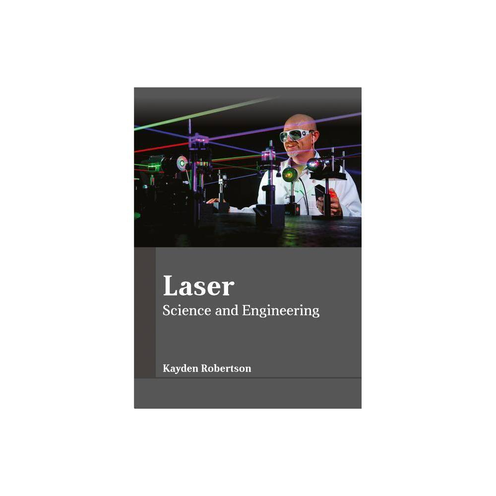 Laser: Science and Engineering - (Hardcover) This book is compiled in such a manner, that it will provide in-depth knowledge about the theory and practice of laser and laser technology. It will give deep insights about the applications of laser and its technology in fields like science, medical and engineering. Laser is an acronym for light amplification by stimulated emission of radiation. It is used in barcode scanners, optical disk layers, laser surgery, laser lightning displays, etc. This textbook presents the complex subject of lasers in the most comprehensible and easy to understand language. Most of the topics introduced in it cover new techniques and the applications of laser technology. Different approaches, evaluations and methodologies and advanced studies have been included in it. It will serve as a valuable source of reference for those interested in this subject.