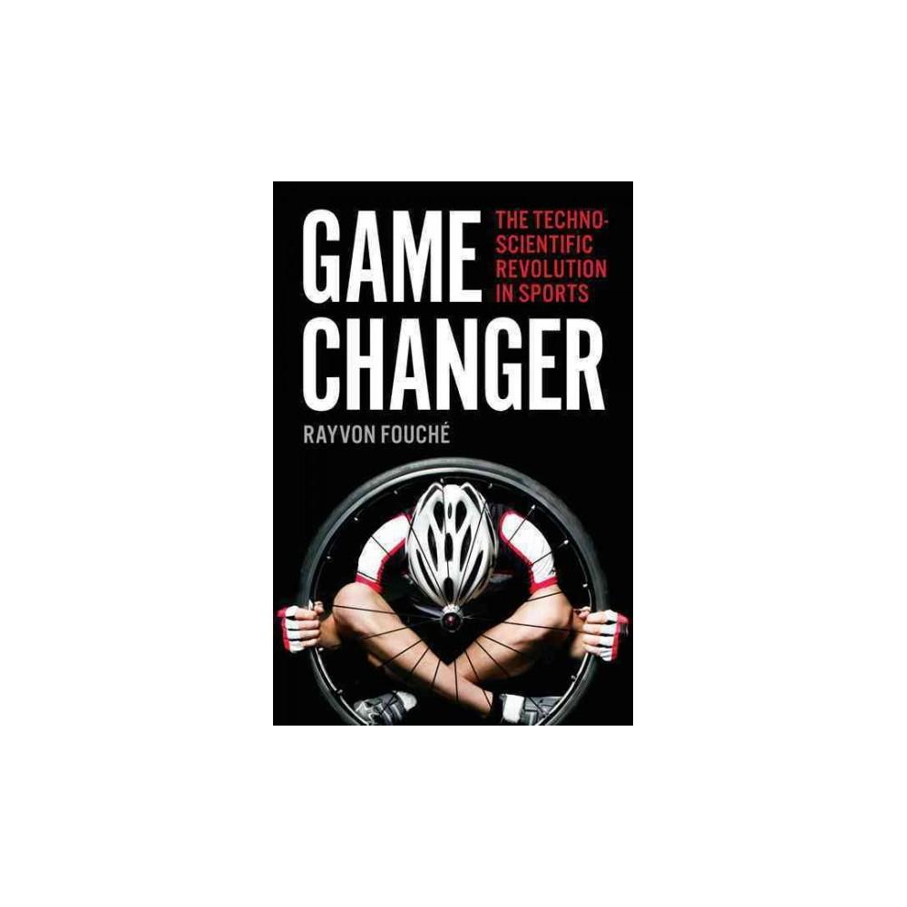 Game Changer : The Technoscientific Revolution in Sports (Hardcover) (Rayvon Fouchu00e9)