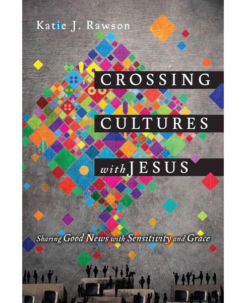 Crossing Cultures With Jesus : Sharing Good News With Sensitivity and Grace (Paperback) (Katie J. - image 1 of 1