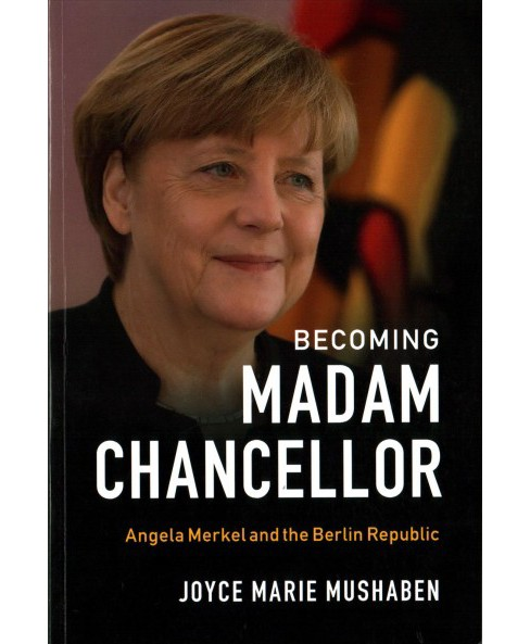 Becoming Madam Chancellor : Angela Merkel and the Berlin Republic -  by Joyce Marie Mushaben (Paperback) - image 1 of 1
