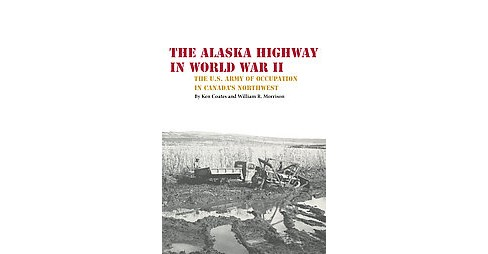 Alaska Highway in World War II : The U.S. Army of Occupation in Canada's Northwest (Reprint) (Paperback) - image 1 of 1
