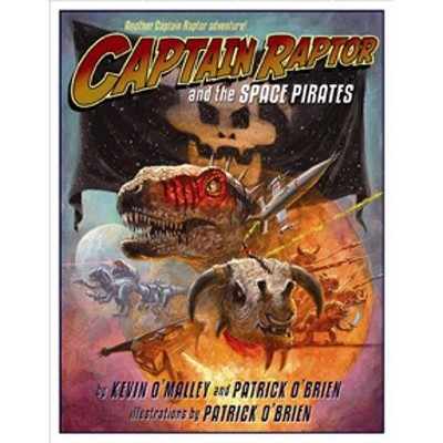 Captain Raptor and the Space Pirates - by  Kevin O'Malley & Patrick O'Brien (Hardcover)