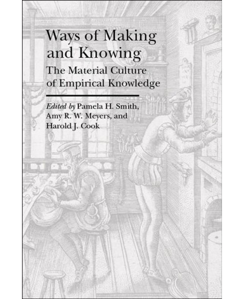 Ways of Making and Knowing : The Material Culture of Empirical Knowledge (Reprint) (Paperback) - image 1 of 1
