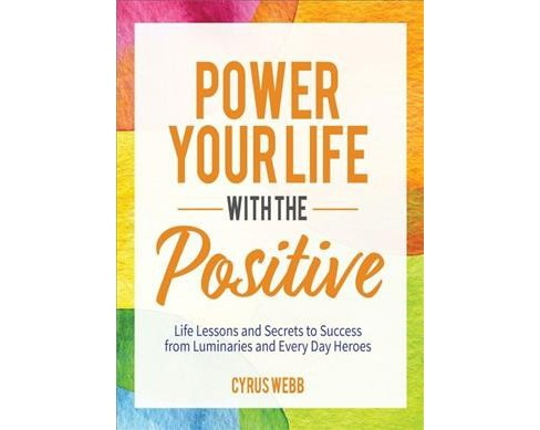 Power Your Life With the Positive : Life Lessons and Secrets for Success from Luminaries and Every Day - image 1 of 1
