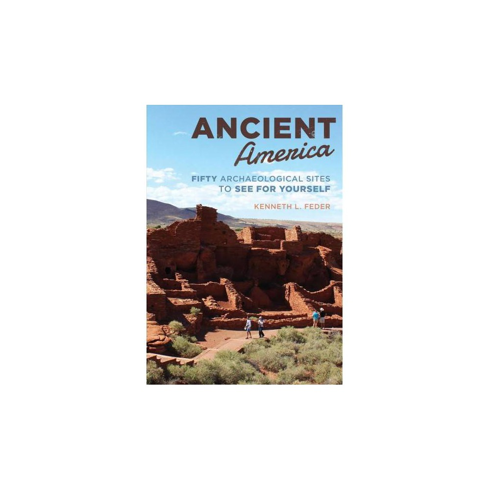 Ancient America : Fifty Archaeological Sites to See for Yourself - Reprint by Kenneth L. Feder