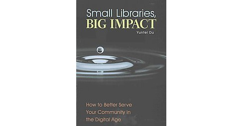 Small Libraries, Big Impact : How to Better Serve Your Community in the Digital Age (Paperback) (Yunfei - image 1 of 1