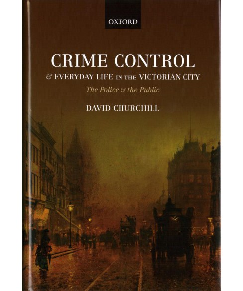 Crime Control and Everyday Life in the Victorian City : The Police and the Public -  (Hardcover) - image 1 of 1