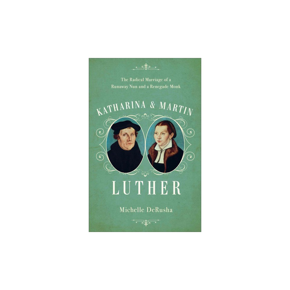 Katharina and Martin Luther : The Radical Marriage of a Runaway Nun and a Renegade Monk (Hardcover)