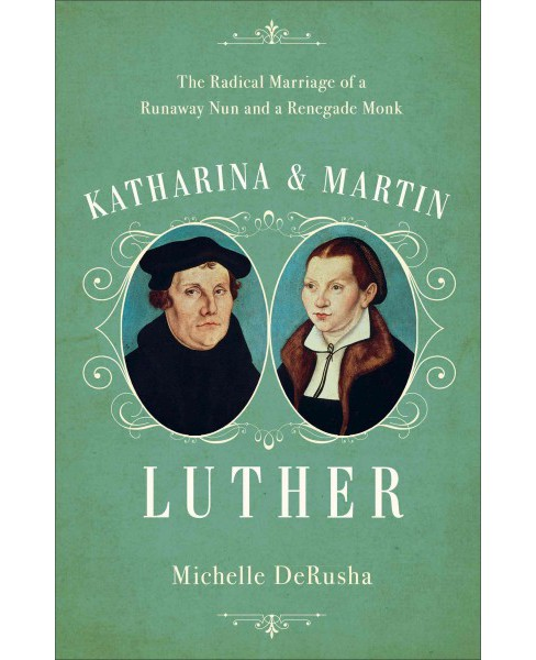 Katharina and Martin Luther : The Radical Marriage of a Runaway Nun and a Renegade Monk (Hardcover) - image 1 of 1