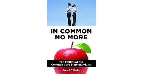 In Common No More : The Politics of the Common Core State Standards (Hardcover) (Arnold F. Shober) - image 1 of 1