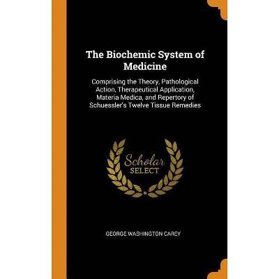 The Biochemic System of Medicine - by  George Washington Carey (Hardcover)