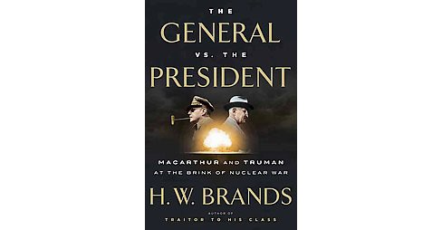 General vs. the President : Macarthur and Truman at the Brink of Nuclear War (Hardcover) (H. W. Brands) - image 1 of 1
