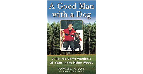 Good Man with a Dog : A Game Warden's 25 Years in the Maine Woods (Hardcover) (Roger Guay & Kate Clark - image 1 of 1
