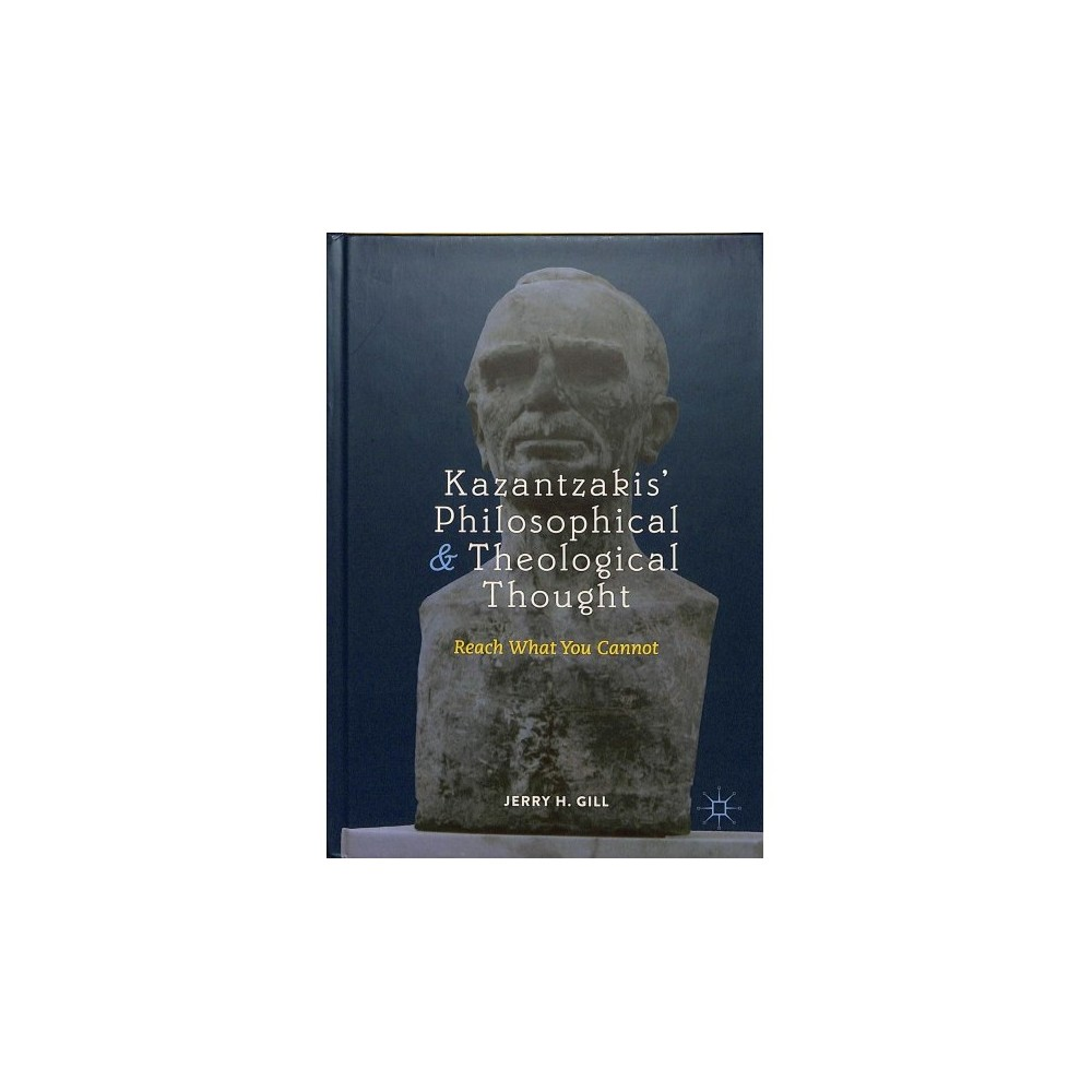 Kazantzakis' Philosophical and Theological Thought : Reach What You Cannot - (Hardcover)