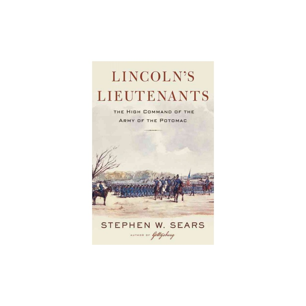 Lincoln's Lieutenants : The High Command of the Army of the Potomac - by Stephen W. Sears (Hardcover)