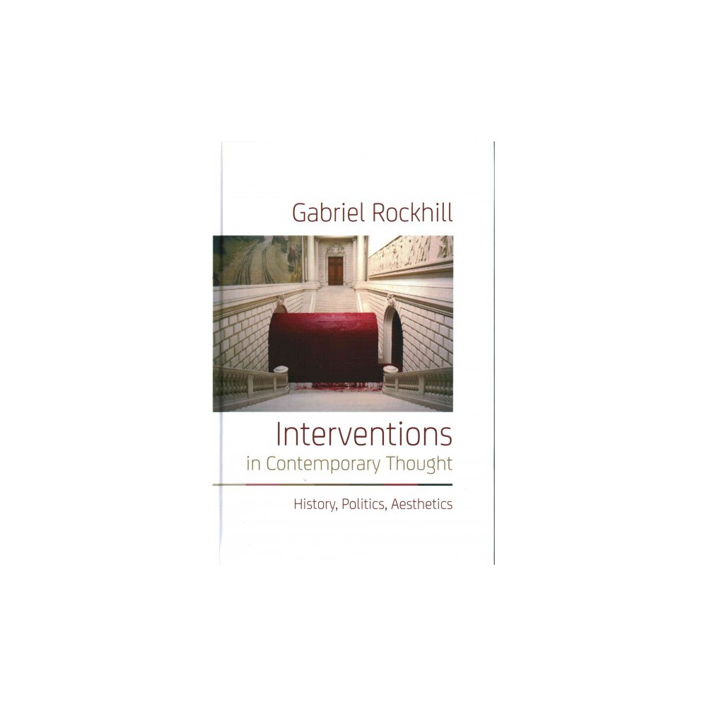 Interventions in Contemporary Thought : History, Politics, Aesthetics (Hardcover) (Gabriel Rockhill)