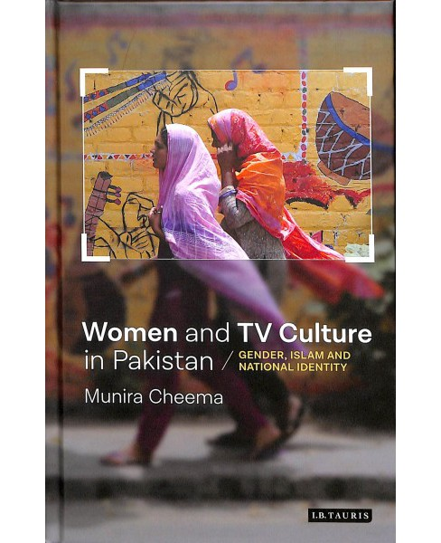 Women and TV Culture in Pakistan : Gender, Islam and National Identity -  by Munira Cheema (Hardcover) - image 1 of 1
