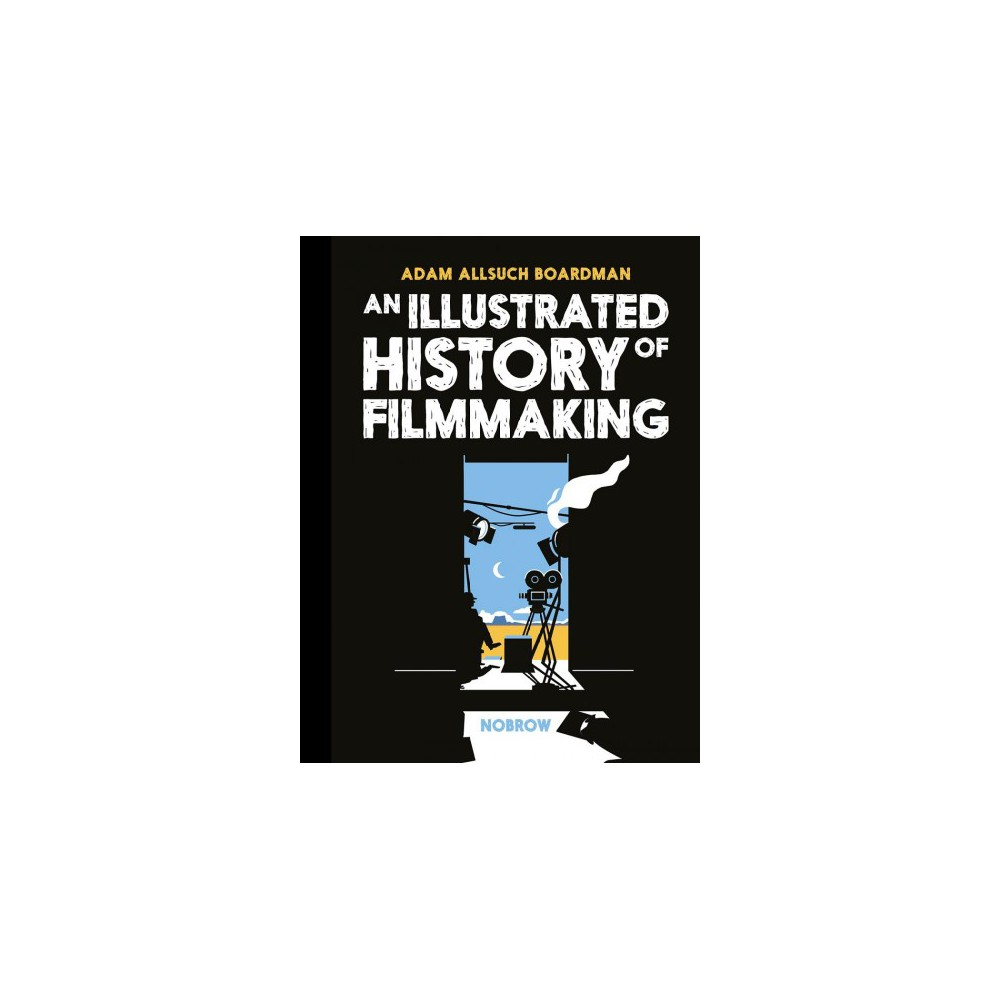 Illustrated History of Filmmaking - by Adam Allsuch Boardman (Hardcover)