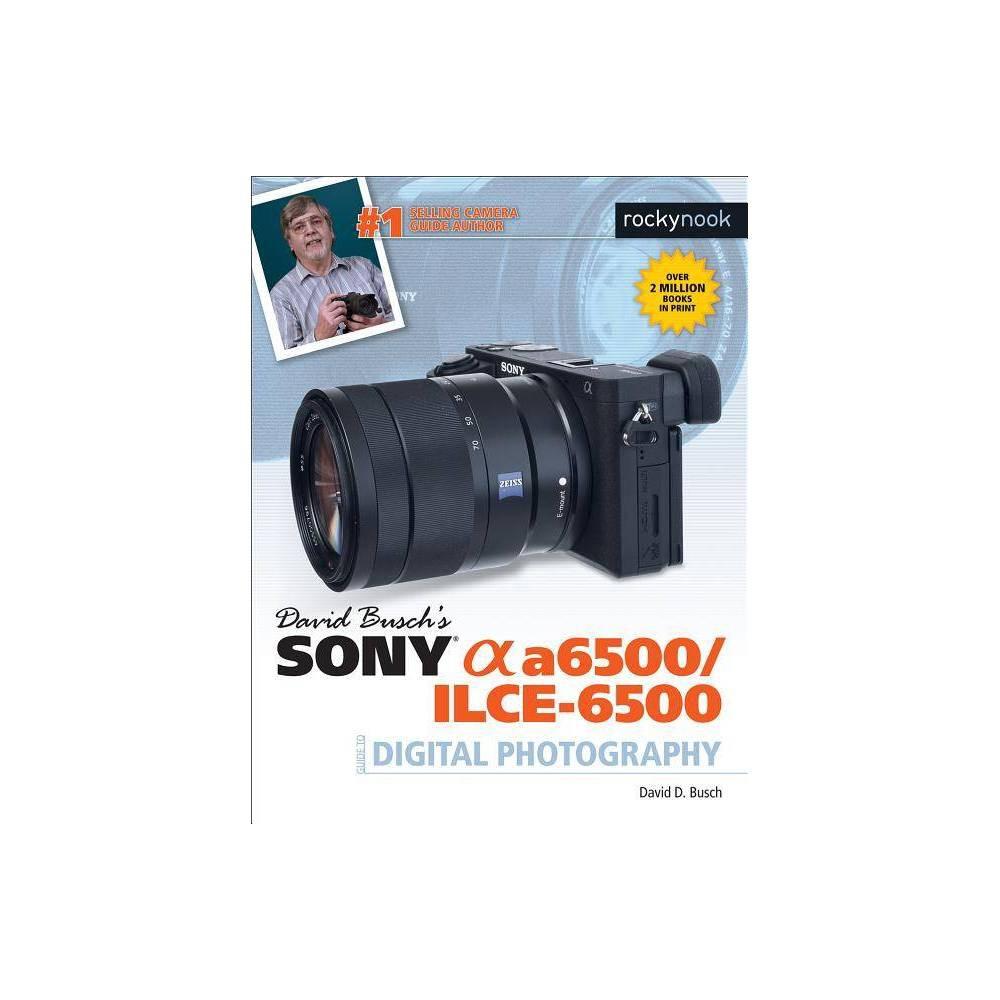 David Busch's Sony Alpha A6500/Ilce-6500 Guide to Digital Photography - (The David Busch Camera Guide)