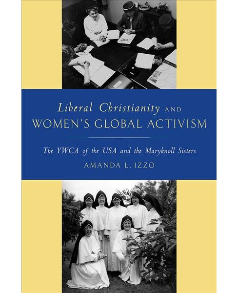Liberal Christianity and Women's Global Activism : The YWCA of the USA and the Maryknoll Sisters - image 1 of 1