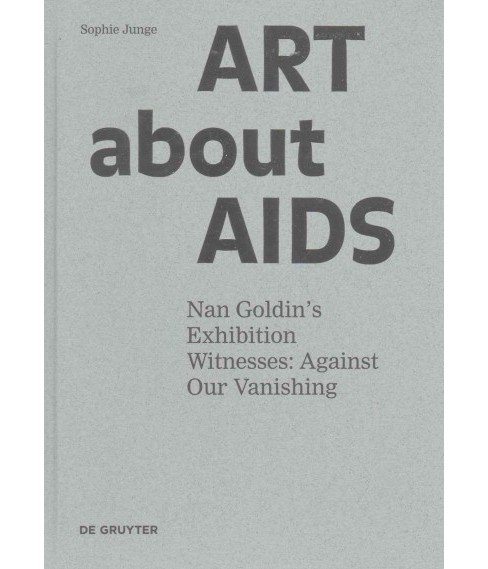 Art About AIDS : Nan Goldin's Exhibition Witnesses: Against Our Vanishing (Hardcover) (Sophie Junge) - image 1 of 1