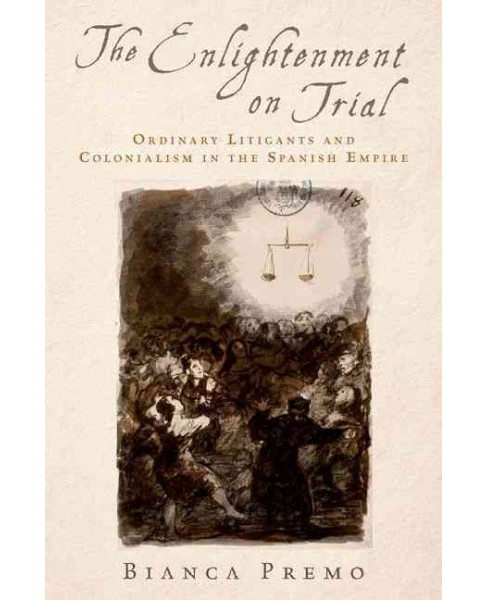 Enlightenment on Trial : Ordinary Litigants and Colonialism in the Spanish Empire (Hardcover) (Bianca - image 1 of 1
