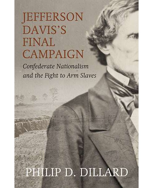 Jefferson Davis's Final Campaign : Confederate Nationalism and the Fight to Arm Slaves (Hardcover) - image 1 of 1