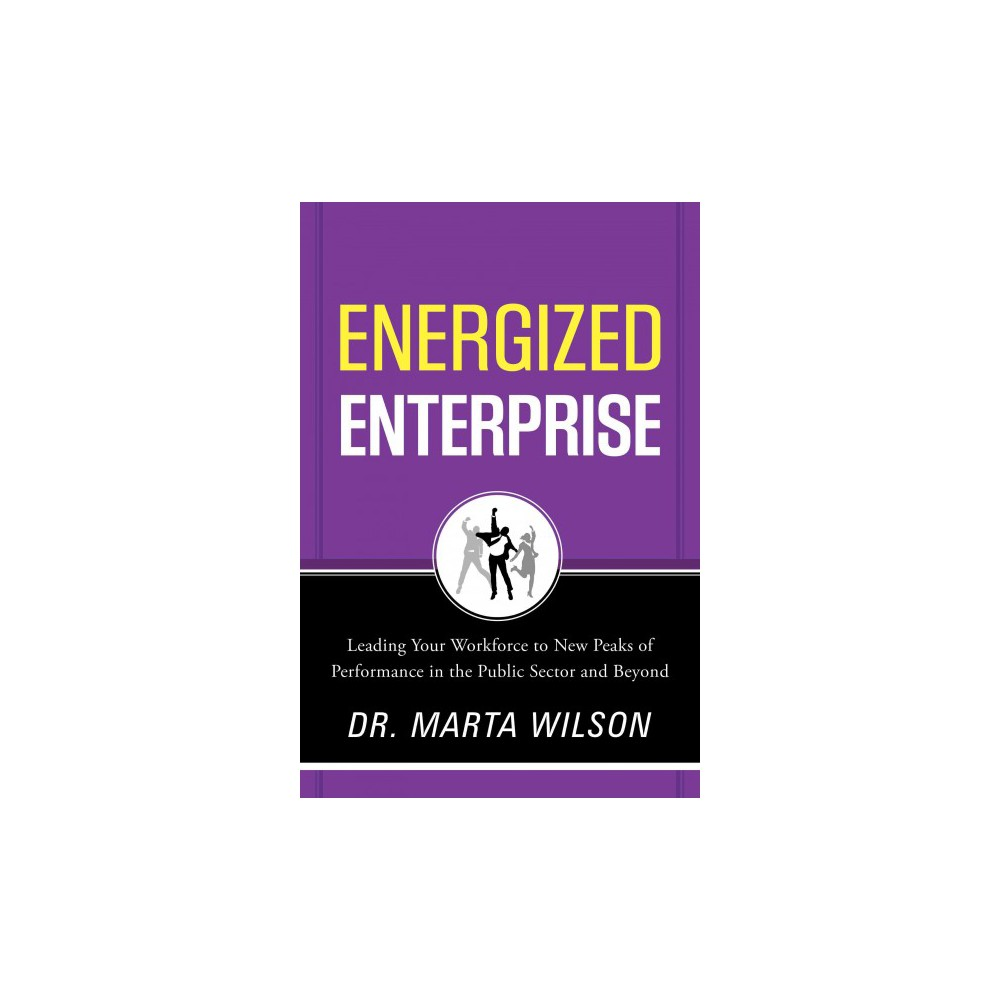 Energized Enterprise : Leading Your Workforce to New Peaks of Performance in the Public Sector and