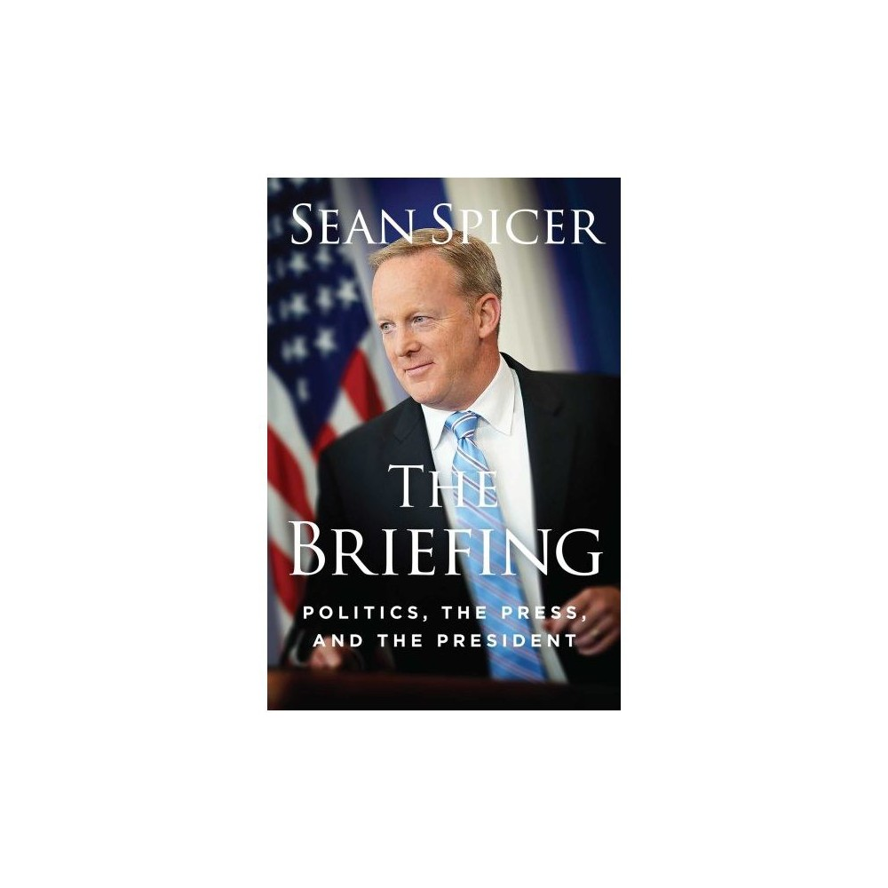 Briefing : Politics, the Press, and the President - by Sean Spicer (Hardcover)