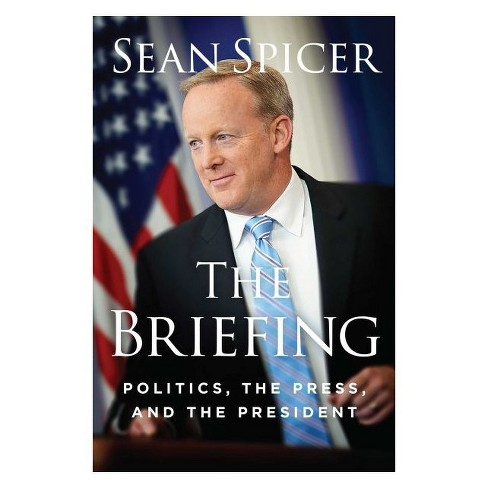 Briefing : Politics, the Press, and the President -  by Sean Spicer (Hardcover) - image 1 of 1