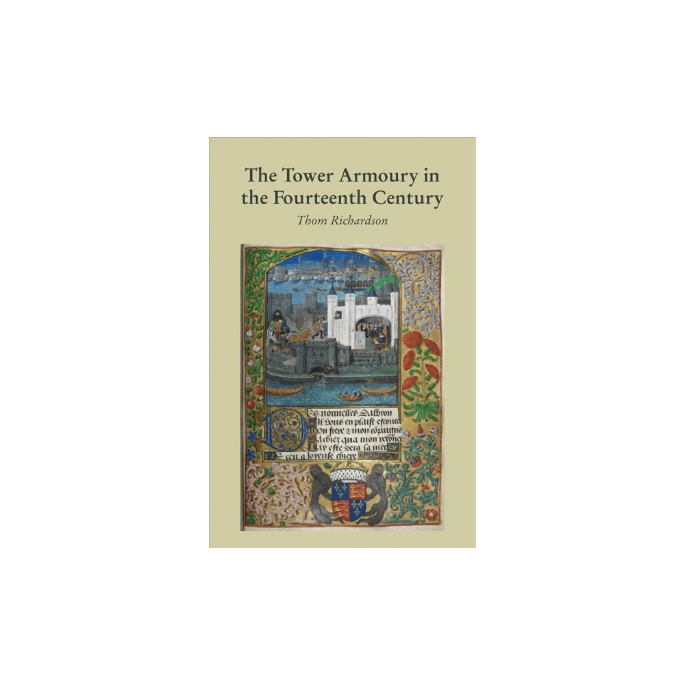 Tower Armoury in the Fourteenth Century - by Thom Richardson (Hardcover)