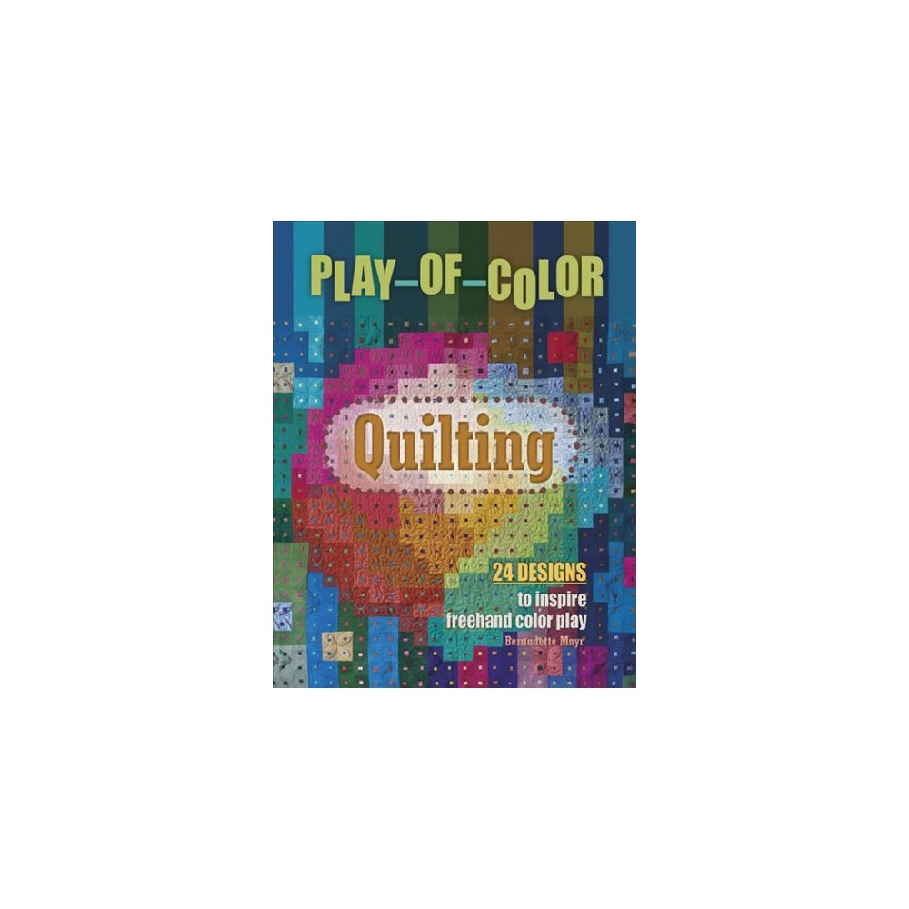 Play-of-color Quilting : 24 Designs to Inspire Freehand Color Play - by Bernadette Mayr (Hardcover)