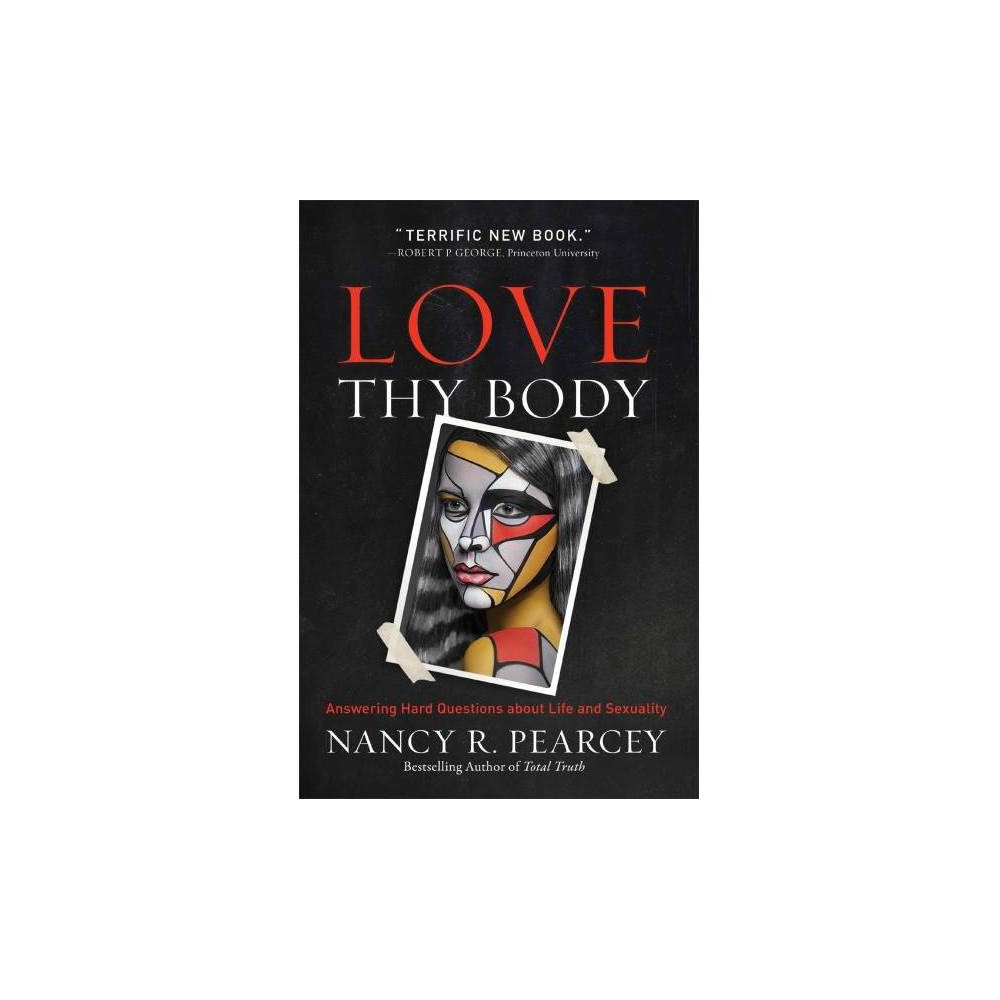 Love Thy Body : Answering Hard Questions About Life and Sexuality - by Nancy R. Pearcey (Paperback)