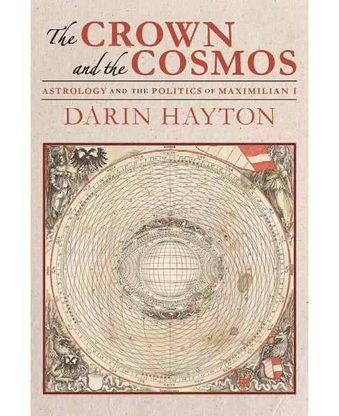 Crown and the Cosmos : Astrology and the Politics of Maximilian I (Hardcover) (Darin Hayton) - image 1 of 1