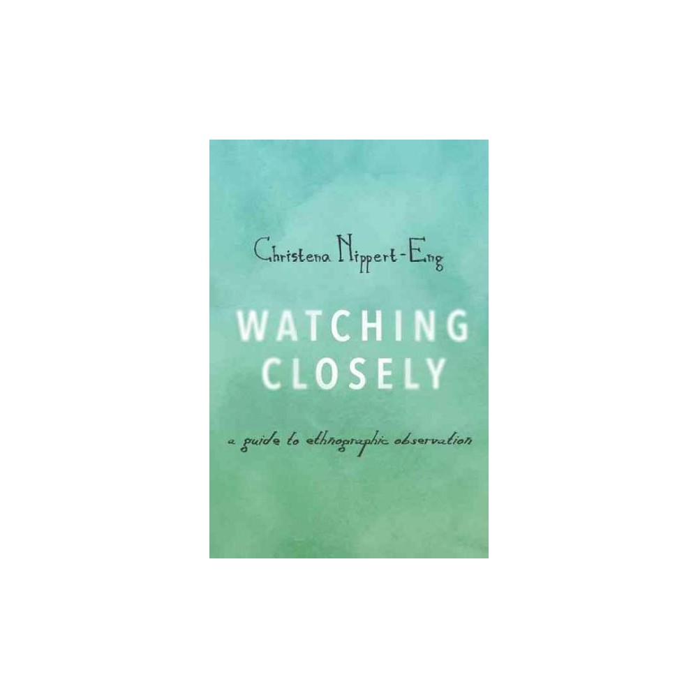 Watching Closely : A Guide to Ethnographic Observation (Paperback) (Christena Nippert-Eng)