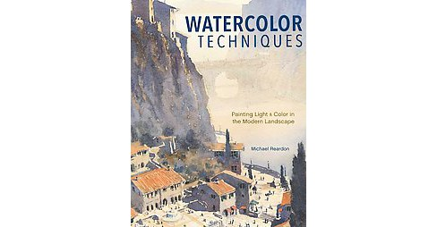 Watercolor Techniques : Painting Light & Color in Landscapes & Cityscapes (Hardcover) (Michael Reardon) - image 1 of 1