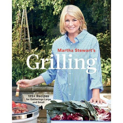 Martha Stewart's Grilling : 125+ Recipes for Gatherings Large and Small - (Paperback)