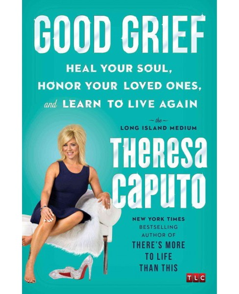 Good Grief : Heal Your Soul, Honor Your Loved Ones, and Learn to Live Again (Hardcover) (Theresa Caputo) - image 1 of 1